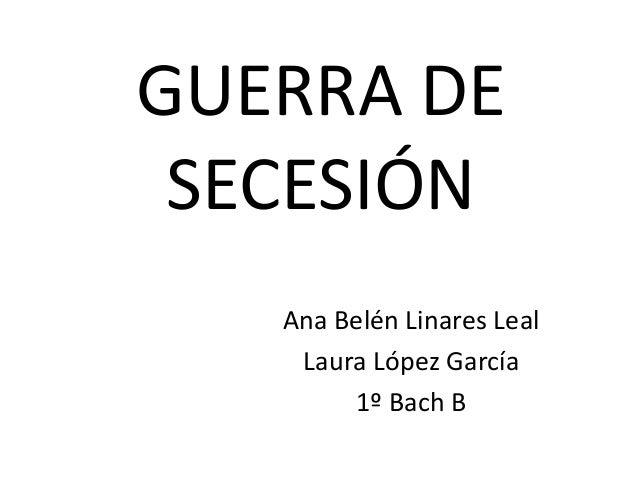 GUERRA DE SECESIÓN Ana Belén Linares Leal Laura López García 1º Bach B