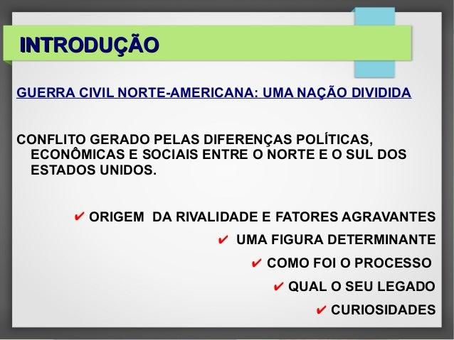INTRODUÇÃOINTRODUÇÃOGUERRA CIVIL NORTE-AMERICANA: UMA NAÇÃO DIVIDIDACONFLITO GERADO PELAS DIFERENÇAS POLÍTICAS,ECONÔMICAS ...