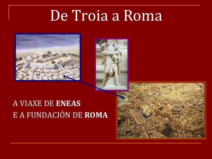 De Troia a Roma <ul><li>A VIAXE DE  ENEAS   </li></ul><ul><li>E A FUNDACIÓN DE  ROMA </li></ul>