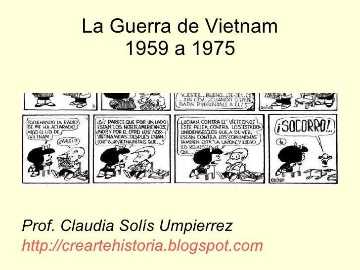 La Guerra de Vietnam 1959 a 1975 <ul><li>Prof. Claudia Solís Umpierrez </li></ul><ul><li>http://creartehistoria.blogspot.c...