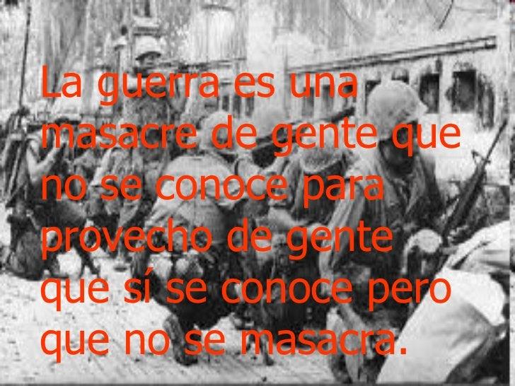 La guerra es una masacre de gente que no se conoce para provecho de gente que sí se conoce pero que no se masacra.