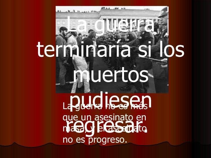 La guerra no es más que un asesinato en masa, y el asesinato no es progreso.   La guerra terminaría si los muertos pudiese...