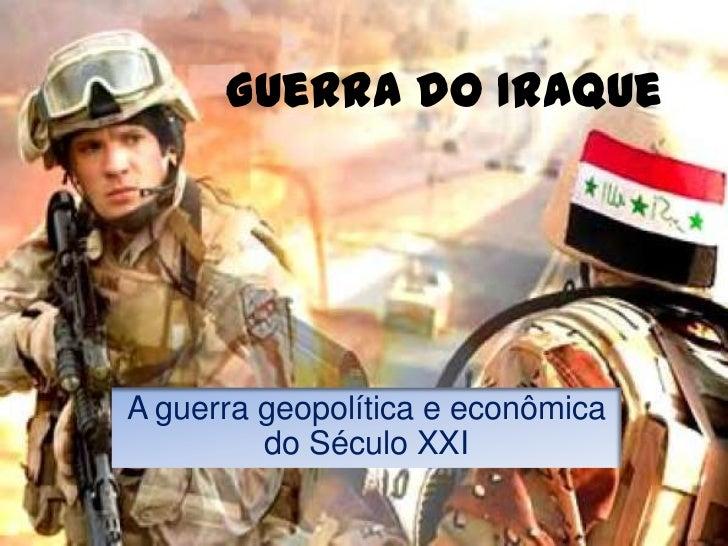 Guerra do IraqueA guerra geopolítica e econômica         do Século XXI