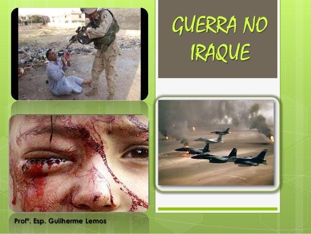 GUERRA NO  IRAQUE  Profº. Esp. Guilherme Lemos