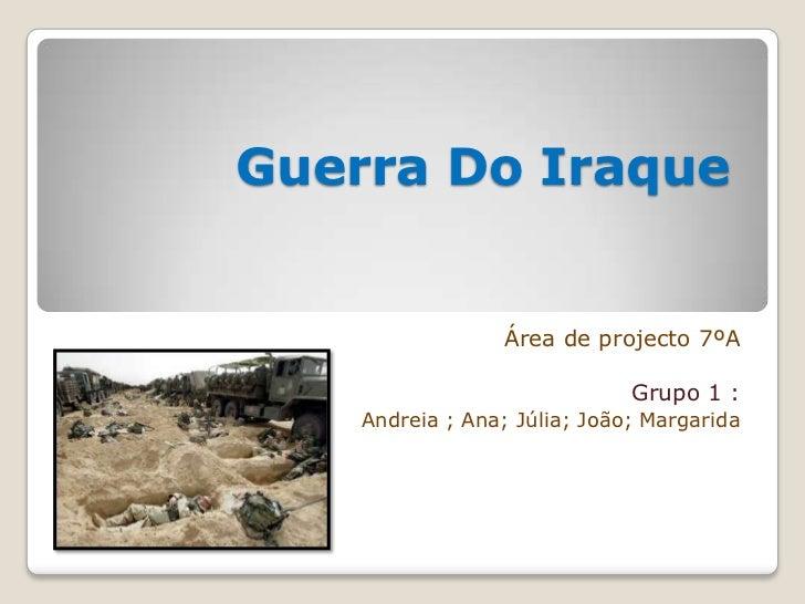 Guerra Do Iraque<br />Área de projecto 7ºA <br />Grupo 1 :<br />Andreia ; Ana; Júlia; João; Margarida<br />