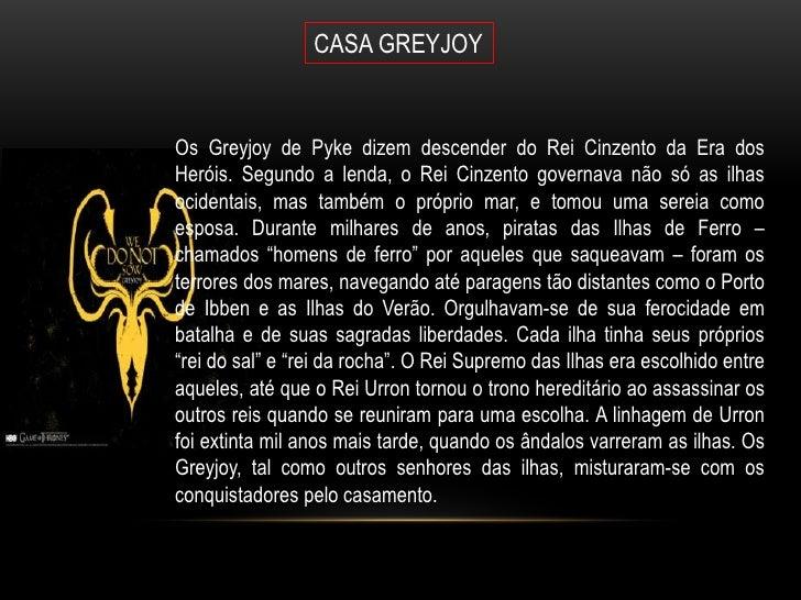 CASA GREYJOYOs Greyjoy de Pyke dizem descender do Rei Cinzento da Era dosHeróis. Segundo a lenda, o Rei Cinzento governava...