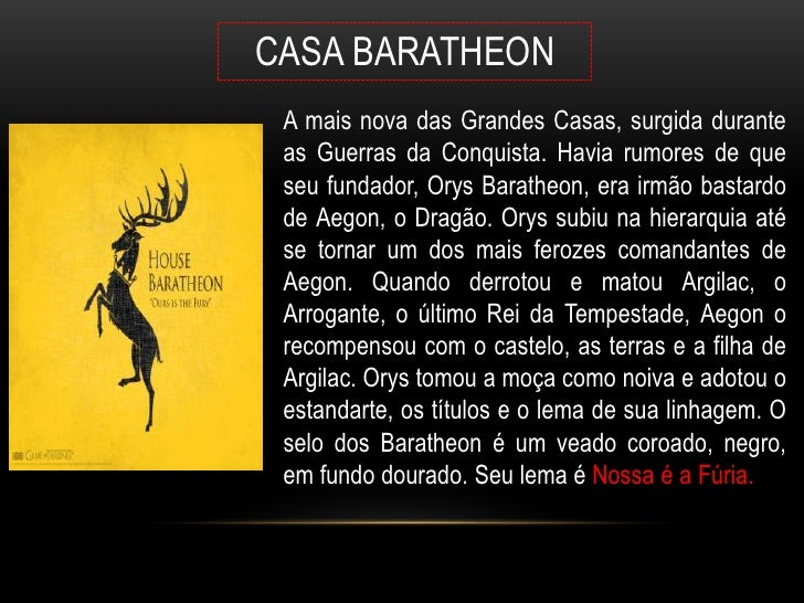 CASA BARATHEON A mais nova das Grandes Casas, surgida durante as Guerras da Conquista. Havia rumores de que seu fundador, ...