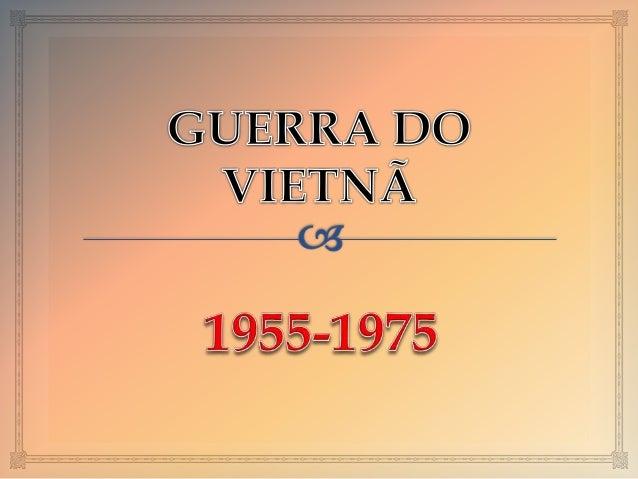 Contexto histórico     O Vietnã havia sido colônia Francesa e no final da  guerra da Indochina (1946-1954) foi dividido ...