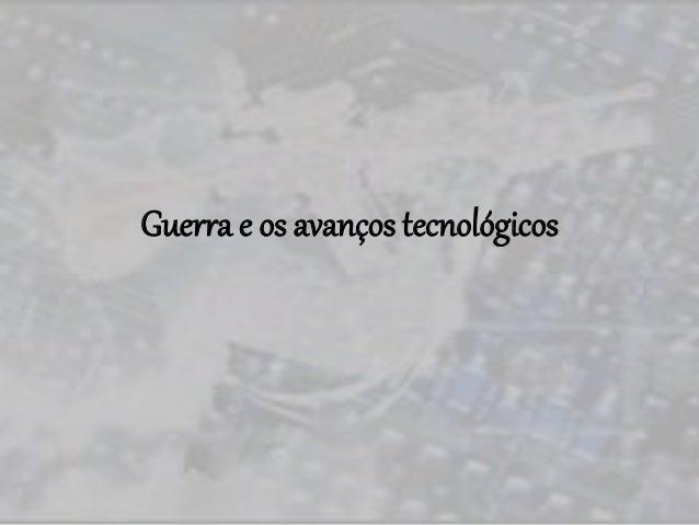 Guerra e os avanços tecnológicos