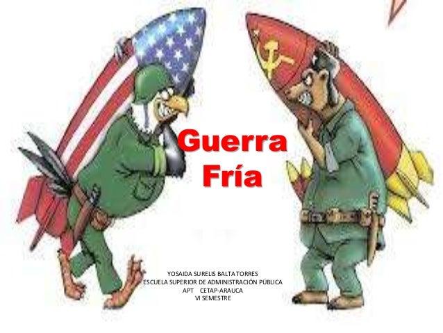 Guerra Fría YOSAIDA SURELIS BALTA TORRES ESCUELA SUPERIOR DE ADMINISTRACIÓN PÚBLICA APT CETAP-ARAUCA VI SEMESTRE