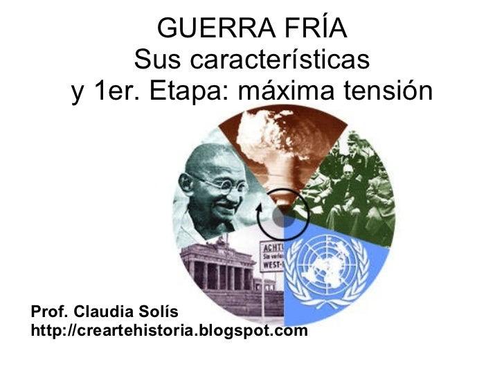 GUERRA FRÍA Sus características y 1er. Etapa: máxima tensión <ul><li>Prof. Claudia Solís </li></ul><ul><li>http://crearteh...