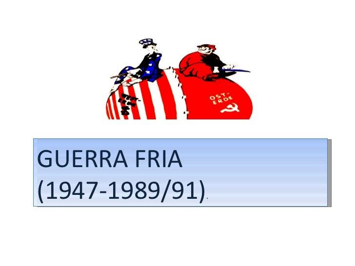 GUERRA FRIA (1947-1989/91) .