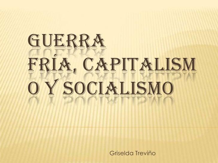 GUERRA FRÍA, CAPITALISM O Y SOCIALISMO          Griselda Treviño