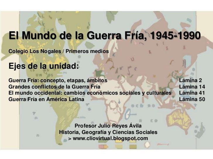 El Mundo de la Guerra Fría, 1945-1990Colegio Los Nogales / Primeros mediosEjes de la unidad:Guerra Fría: concepto, etapas,...
