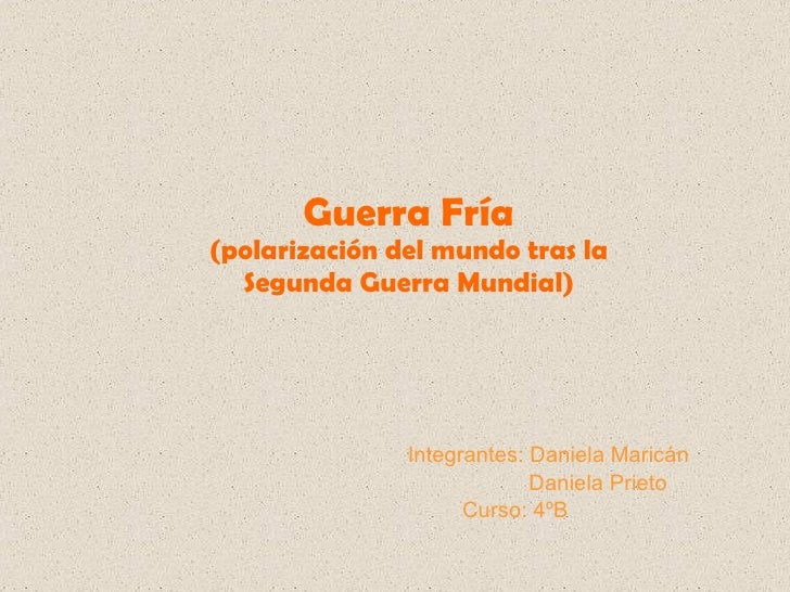 Guerra Fría (polarización del mundo tras la Segunda Guerra Mundial) Integrantes: Daniela Maricán  Daniela Prieto  Curso: 4ºB