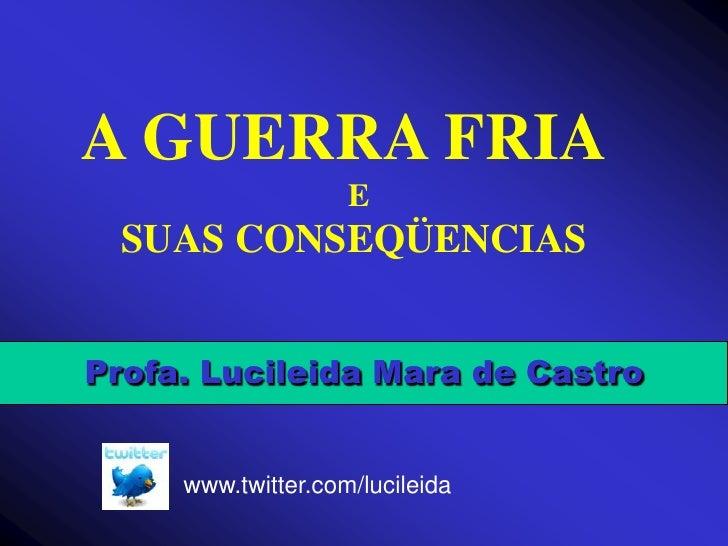 A GUERRA FRIA<br />                                 E<br />    SUAS CONSEQÜENCIAS<br />Profa. Lucileida Mara de Castro<br ...