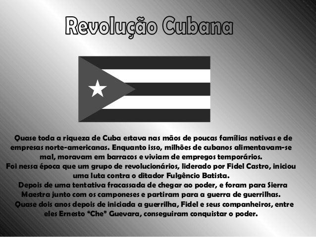 Revolução Cubana Quase toda a riqueza de Cuba estava nas mãos de poucas famílias nativas e de empresas norte-americanas. E...