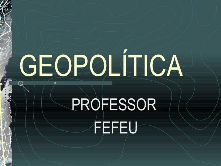 GEOPOLÍTICA PROFESSOR  FEFEU