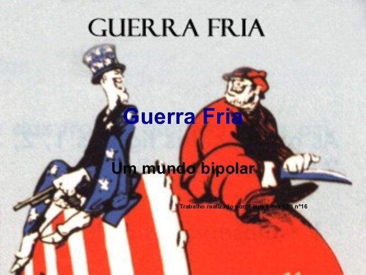 Guerra Fria Um mundo bipolar Trabalho realizado por: Filipe Lima 12ºI nº16