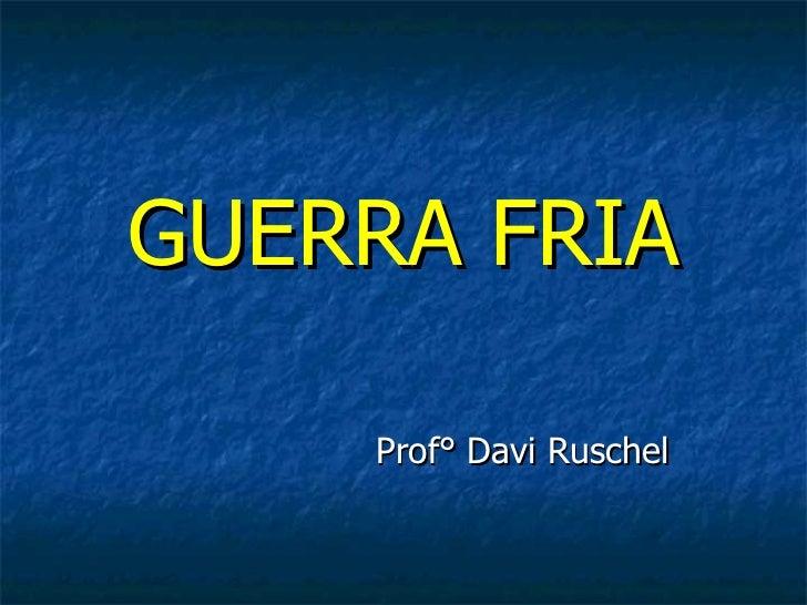 GUERRA FRIA    Prof° Davi Ruschel