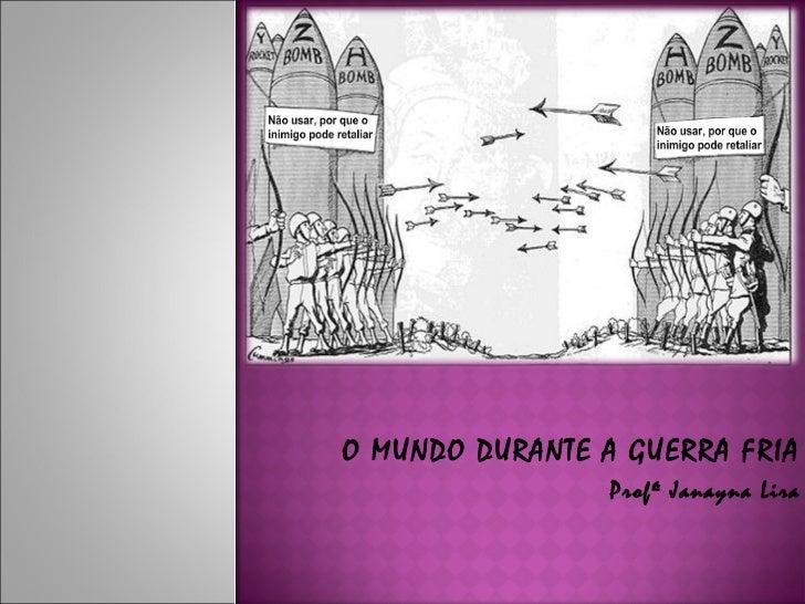 O MUNDO DURANTE A GUERRA FRIA                 Profª Janayna Lira