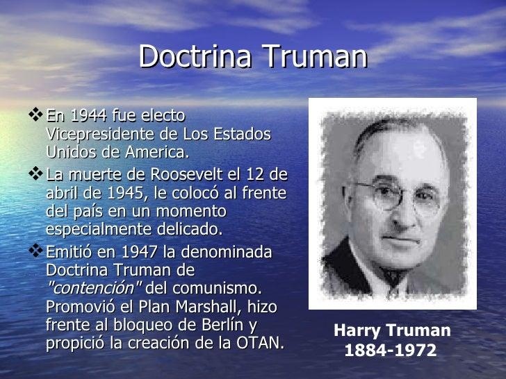 Doctrina Truman <ul><li>En 1944 fue electo Vicepresidente de Los Estados Unidos de America. </li></ul><ul><li>La muerte de...