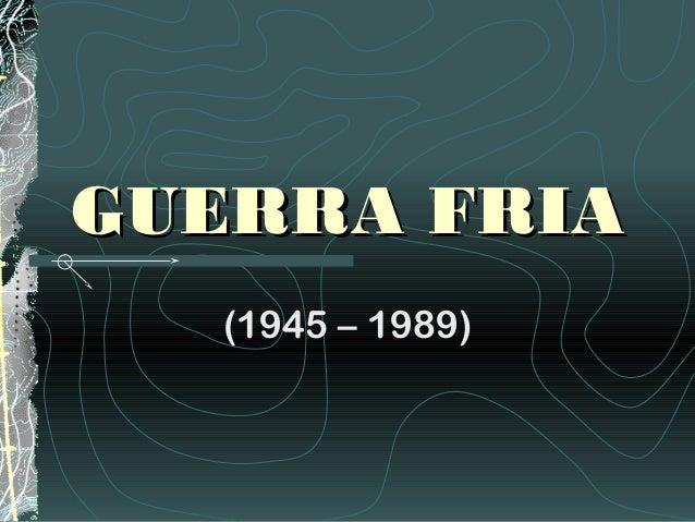 GUERRA FRIA   (1945 – 1989)