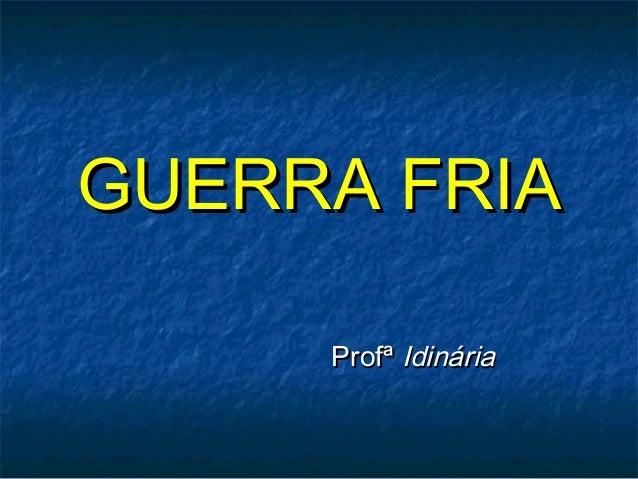 GUERRA FRIAGUERRA FRIA ProfªProfª IdináriaIdinária