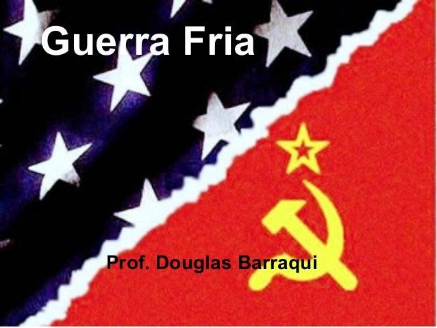 Guerra Fria Prof. Douglas Barraqui