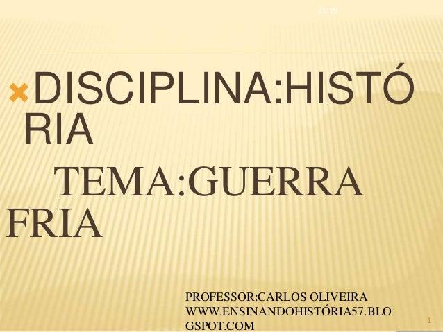 DISCIPLINA:HISTÓ RIA TEMA:GUERRA FRIA 21:19 1 PROFESSOR:CARLOS OLIVEIRA WWW.ENSINANDOHISTÓRIA57.BLO GSPOT.COM