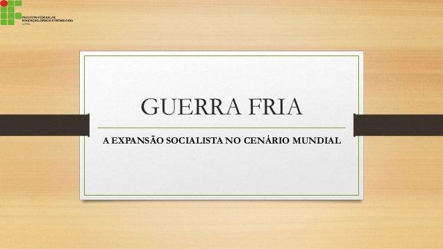 GUERRA FRIA A EXPANSÃO SOCIALISTA NO CENÁRIO MUNDIAL