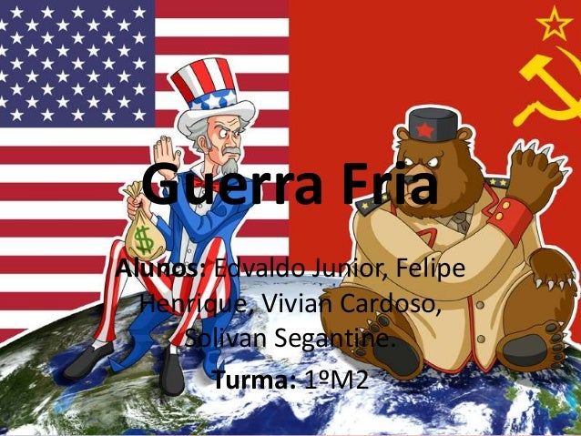 Guerra Fria Alunos: Edvaldo Junior, Felipe Henrique, Vivian Cardoso, Solivan Segantine. Turma: 1ºM2