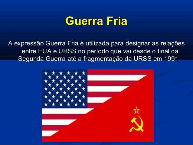 Guerra FriaGuerra Fria A expressão Guerra Fria é utilizada para designar as relaçõesA expressão Guerra Fria é utilizada pa...