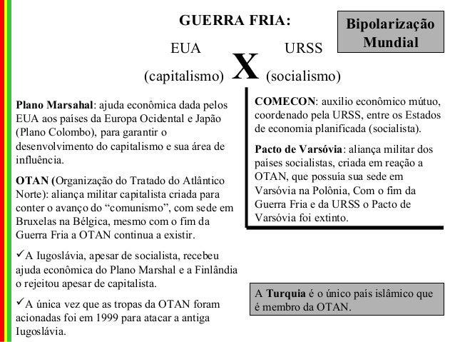 GUERRA FRIA: EUA URSS (capitalismo) (socialismo)X Plano Marsahal: ajuda econômica dada pelos EUA aos países da Europa Ocid...