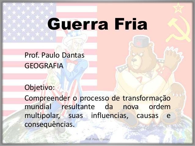 Guerra Fria  Prof. Paulo Dantas  GEOGRAFIA  Objetivo:  Compreender o processo de transformação  mundial resultante da nova...