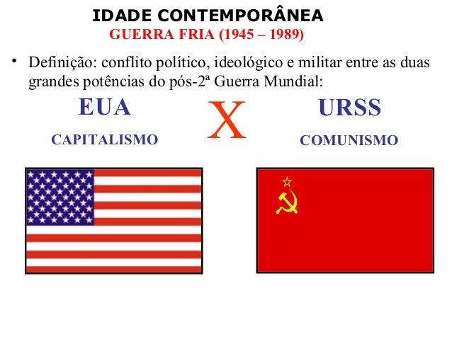 IDADE CONTEMPORÂNEA GUERRA FRIA (1945 – 1989) • Definição: conflito político, ideológico e militar entre as duas grandes p...