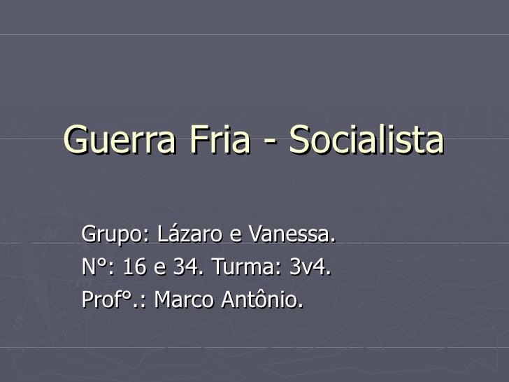 Guerra Fria - Socialista Grupo: Lázaro e Vanessa. N°: 16 e 34. Turma: 3v4. Prof°.: Marco Antônio.