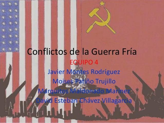 Conflictos de la Guerra Fría EQUIPO 4 Javier Montes Rodríguez Moises Patiño Trujillo Marquitos Maldonado Marínez David Est...