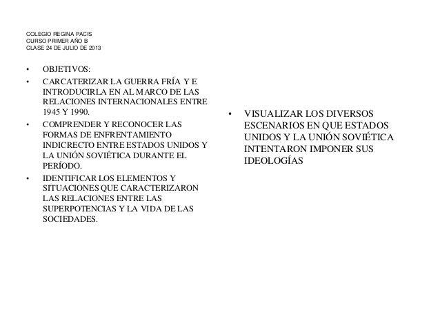 COLEGIO REGINA PACIS CURSO PRIMER AÑO B CLASE 24 DE JULIO DE 2013 • OBJETIVOS: • CARCATERIZAR LA GUERRA FRÍA Y E INTRODUCI...
