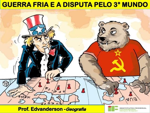 GUERRA FRIA E A DISPUTA PELO 3° MUNDO Prof. Edvanderson -Geografia