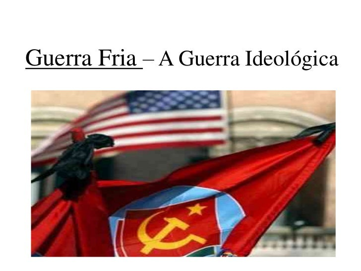Guerra Fria – A Guerra Ideológica<br />