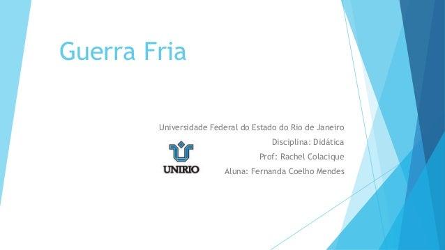 Guerra Fria Universidade Federal do Estado do Rio de Janeiro Disciplina: Didática Prof: Rachel Colacique Aluna: Fernanda C...