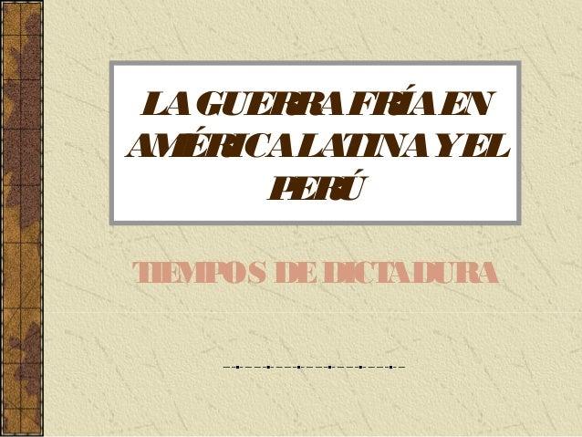 LA GUERRA FRÍA EN  AMÉRICA LATINA Y EL  PERÚ  TIEMPOS DE DICTADURA