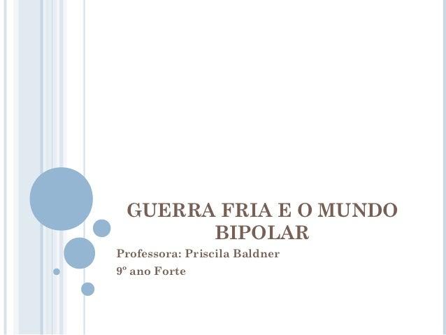 GUERRA FRIA E O MUNDO       BIPOLARProfessora: Priscila Baldner9º ano Forte