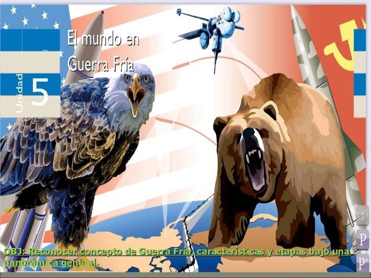 OBJ: Reconocer concepto de Guerra Fría, características y etapas bajo una panorámica general.  5