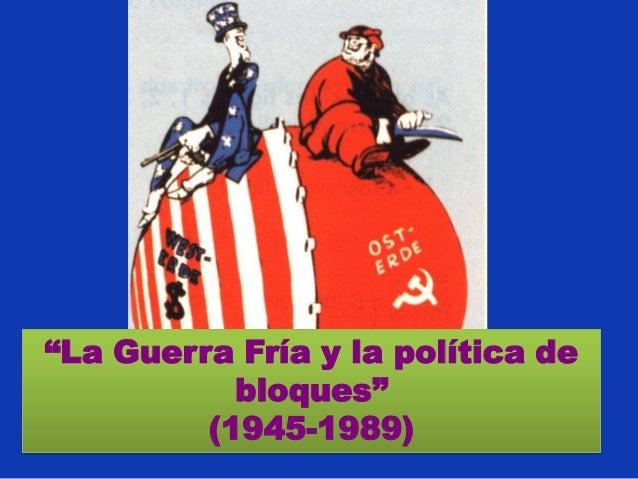 """""""La Guerra Fría y la política de           bloques""""         (1945-1989)"""