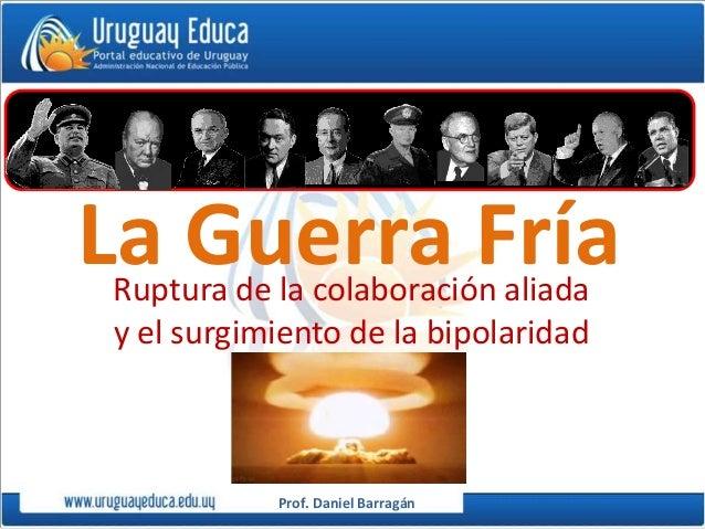 Prof. Daniel Barragán La Guerra FríaRuptura de la colaboración aliada y el surgimiento de la bipolaridad