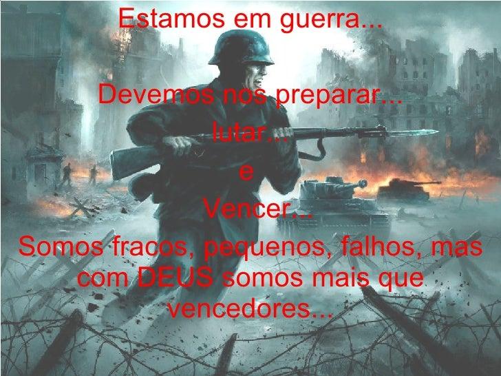 Estamos em guerra... Devemos nos preparar... lutar... e  Vencer... Somos fracos, pequenos, falhos, mas com DEUS somos mais...