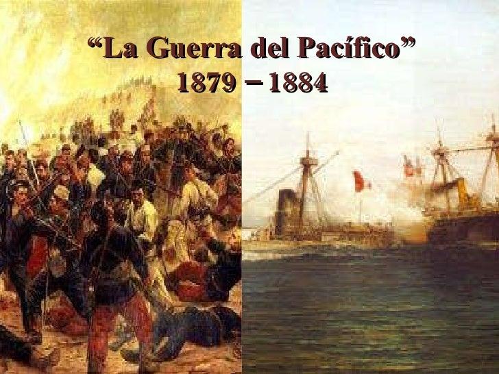 """"""" La Guerra del Pacífico"""" 1879 – 1884"""