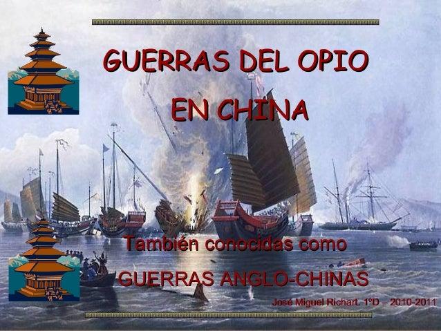 GUERRAS DEL OPIO     EN CHINA También conocidas comoGUERRAS ANGLO-CHINAS               José Miguel Richart. 1ºD – 2010-2011